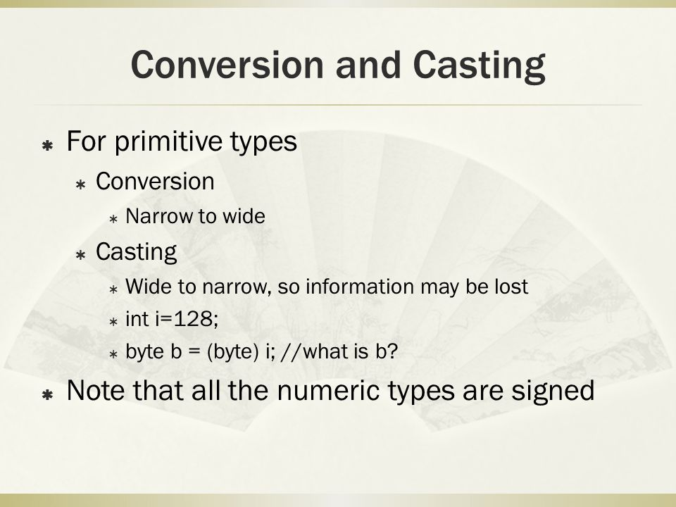 Conversion and Casting  For primitive types  Conversion  Narrow to wide  Casting  Wide to narrow, so information may be lost  int i=128;  byte b = (byte) i; //what is b.