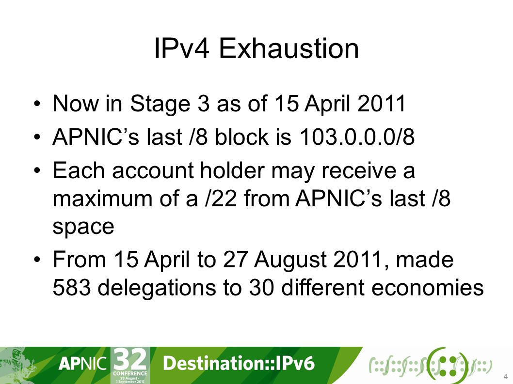 IPv4 Exhaustion Now in Stage 3 as of 15 April 2011 APNIC's last /8 block is /8 Each account holder may receive a maximum of a /22 from APNIC's last /8 space From 15 April to 27 August 2011, made 583 delegations to 30 different economies 4