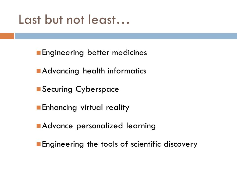 Last but not least… Engineering better medicines Advancing health informatics Securing Cyberspace Enhancing virtual reality Advance personalized learning Engineering the tools of scientific discovery