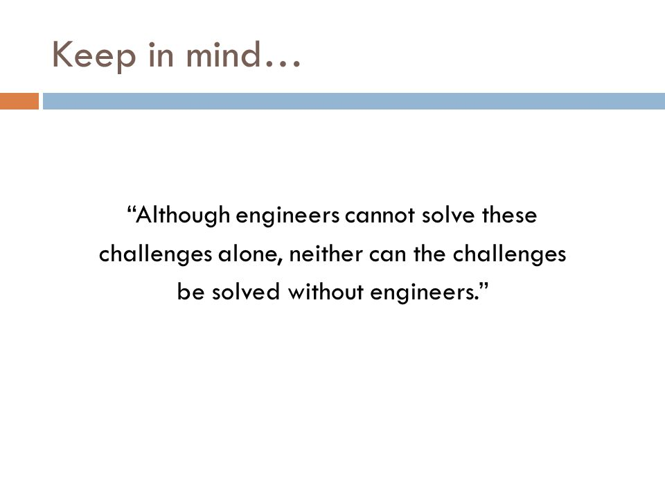 Keep in mind… Although engineers cannot solve these challenges alone, neither can the challenges be solved without engineers.