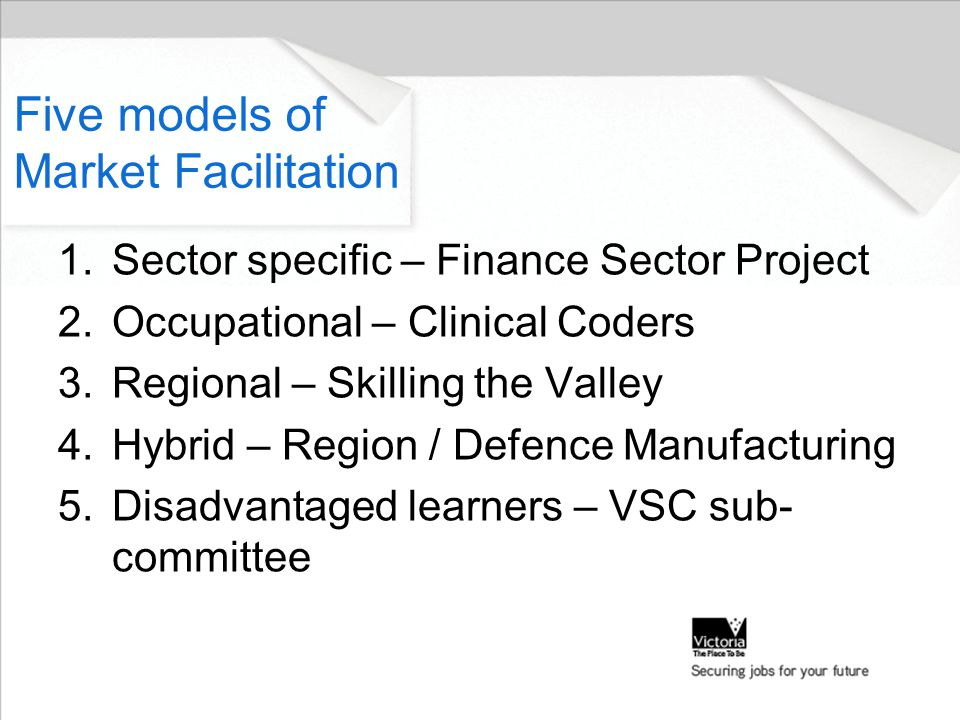 Five models of Market Facilitation 1.Sector specific – Finance Sector Project 2.Occupational – Clinical Coders 3.Regional – Skilling the Valley 4.Hybrid – Region / Defence Manufacturing 5.Disadvantaged learners – VSC sub- committee