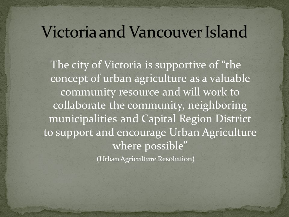 The city of Victoria is supportive of the concept of urban agriculture as a valuable community resource and will work to collaborate the community, neighboring municipalities and Capital Region District to support and encourage Urban Agriculture where possible (Urban Agriculture Resolution)