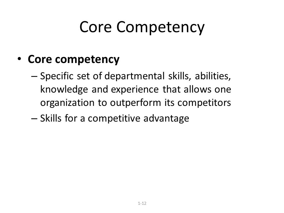 Core Competency Core competency – Specific set of departmental skills, abilities, knowledge and experience that allows one organization to outperform