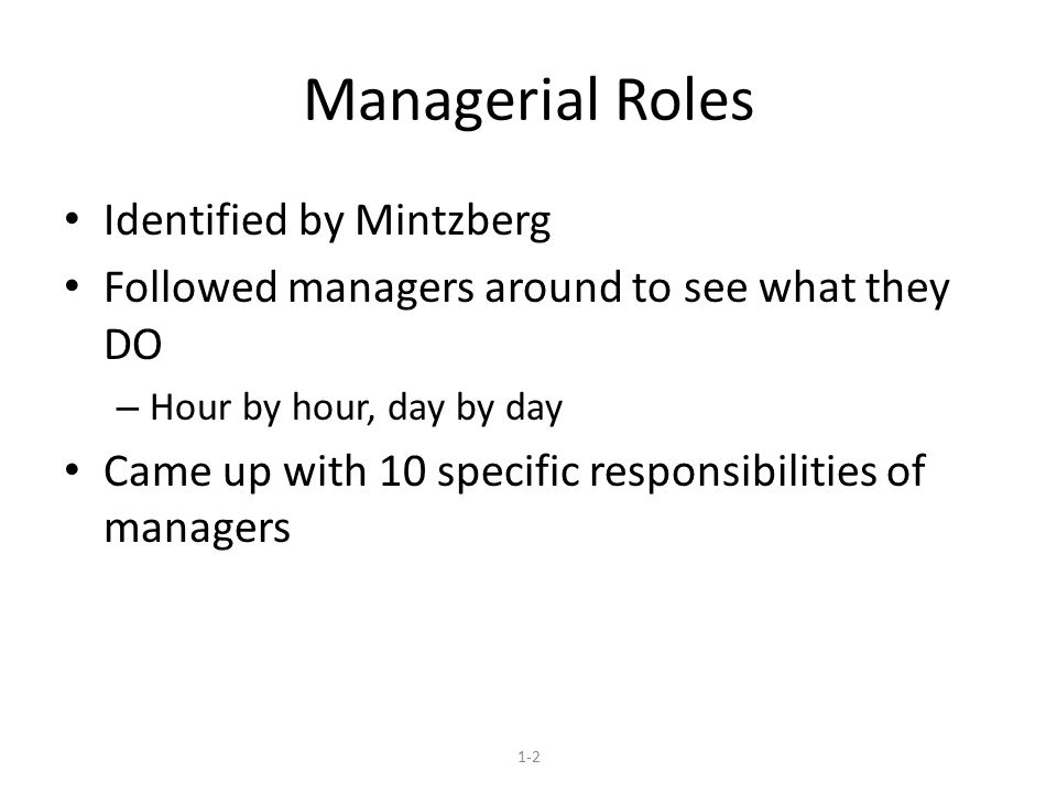 Managerial Roles Identified by Mintzberg Followed managers around to see what they DO – Hour by hour, day by day Came up with 10 specific responsibilities of managers 1-2