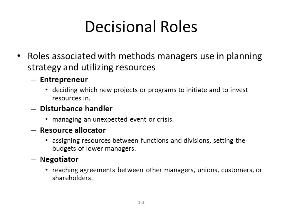 Decisional Roles Roles associated with methods managers use in planning strategy and utilizing resources – Entrepreneur deciding which new projects or programs to initiate and to invest resources in.