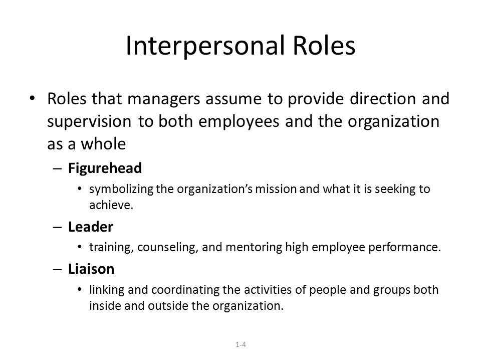 Interpersonal Roles Roles that managers assume to provide direction and supervision to both employees and the organization as a whole – Figurehead symbolizing the organization's mission and what it is seeking to achieve.