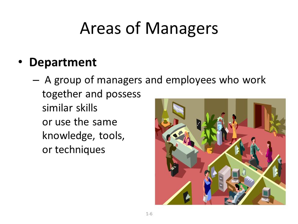 Areas of Managers Department – A group of managers and employees who work together and possess similar skills or use the same knowledge, tools, or techniques 1-6