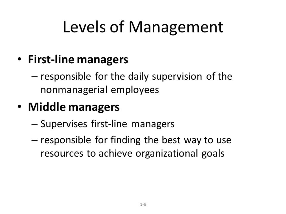 Levels of Management First-line managers – responsible for the daily supervision of the nonmanagerial employees Middle managers – Supervises first-lin