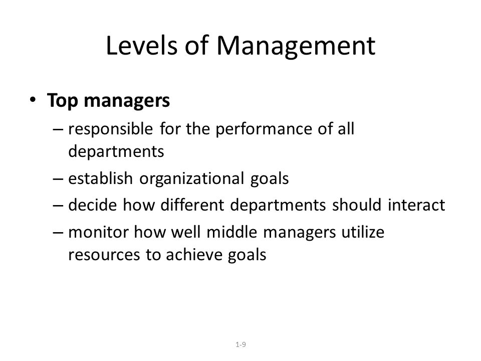 Levels of Management Top managers – responsible for the performance of all departments – establish organizational goals – decide how different departm
