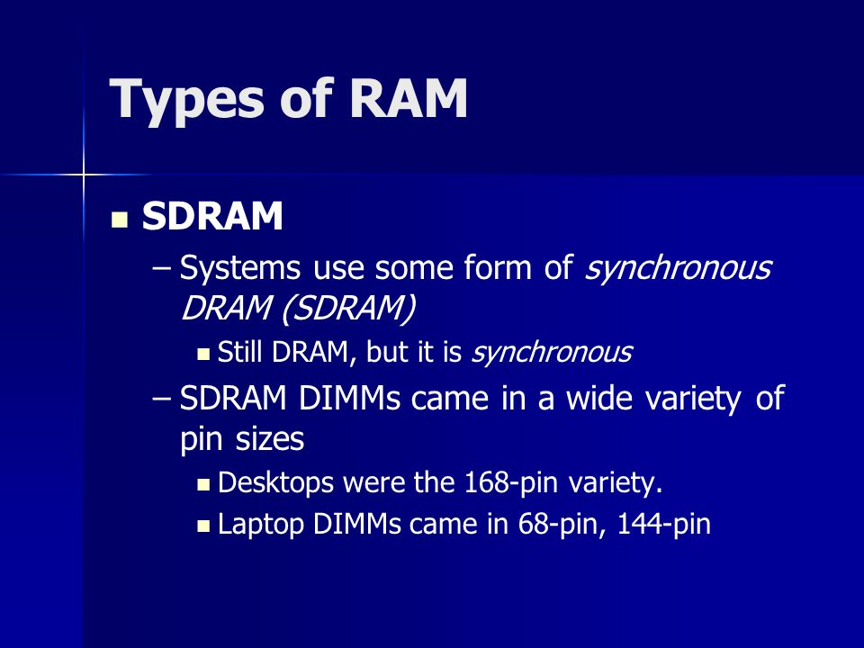 Types of RAM SDRAM – –Systems use some form of synchronous DRAM (SDRAM) Still DRAM, but it is synchronous – –SDRAM DIMMs came in a wide variety of pin sizes Desktops were the 168-pin variety.