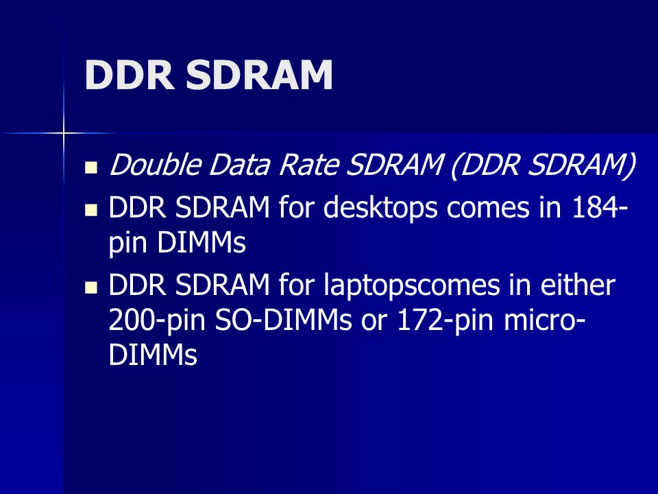 DDR SDRAM Double Data Rate SDRAM (DDR SDRAM) DDR SDRAM for desktops comes in 184- pin DIMMs DDR SDRAM for laptopscomes in either 200-pin SO-DIMMs or 172-pin micro- DIMMs