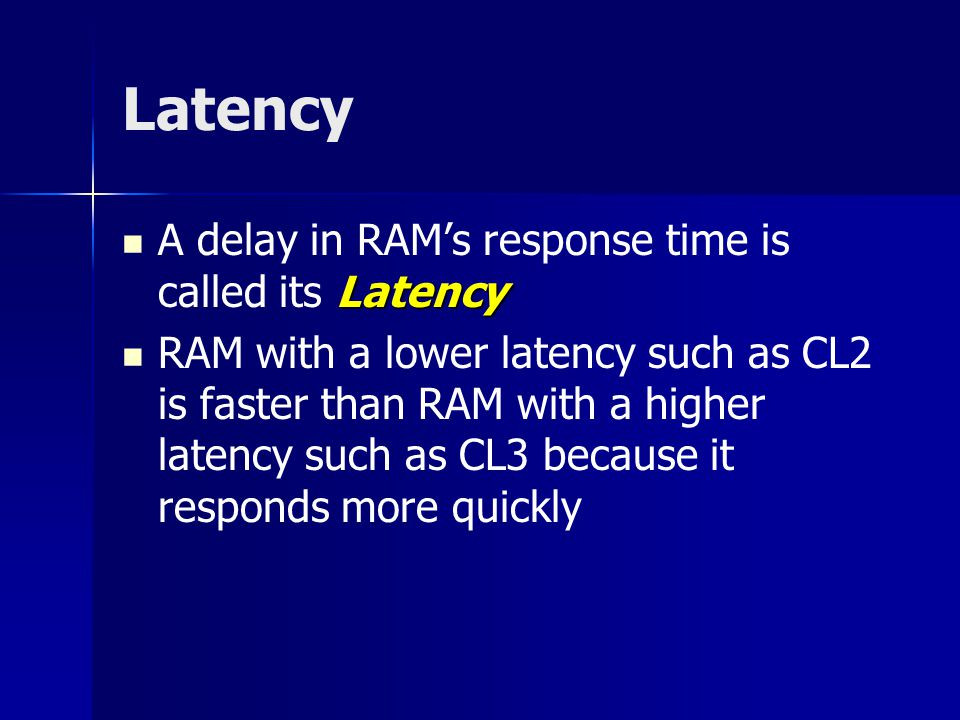 Latency Latency A delay in RAM's response time is called its Latency RAM with a lower latency such as CL2 is faster than RAM with a higher latency such as CL3 because it responds more quickly