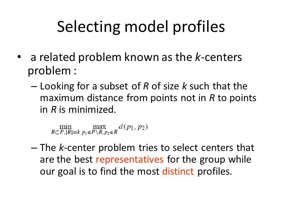Selecting model profiles a related problem known as the k-centers problem : – Looking for a subset of R of size k such that the maximum distance from points not in R to points in R is minimized.