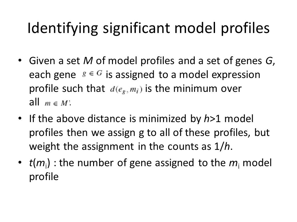 Identifying significant model profiles Given a set M of model profiles and a set of genes G, each gene is assigned to a model expression profile such that is the minimum over all.