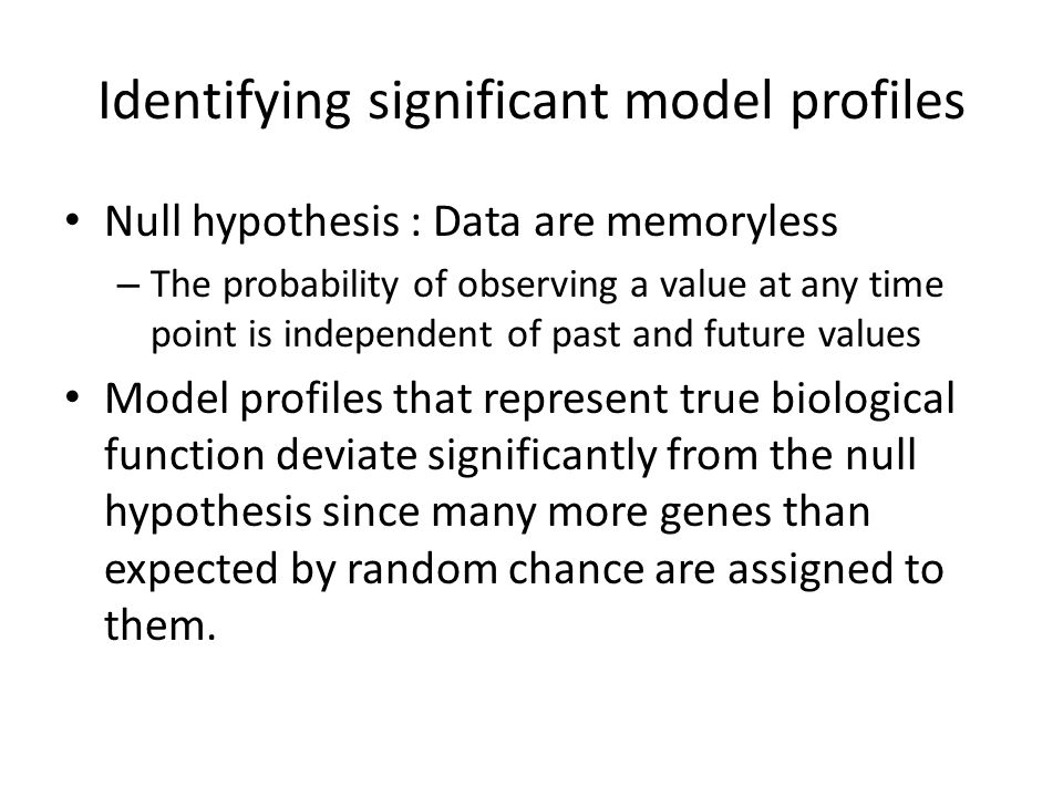 Identifying significant model profiles Null hypothesis : Data are memoryless – The probability of observing a value at any time point is independent of past and future values Model profiles that represent true biological function deviate significantly from the null hypothesis since many more genes than expected by random chance are assigned to them.