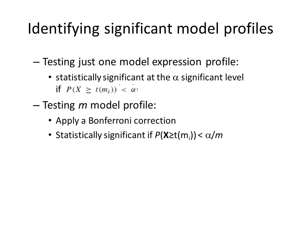 Identifying significant model profiles – Testing just one model expression profile: statistically significant at the  significant level if – Testing m model profile: Apply a Bonferroni correction Statistically significant if P(X≥t(m i )) <  /m