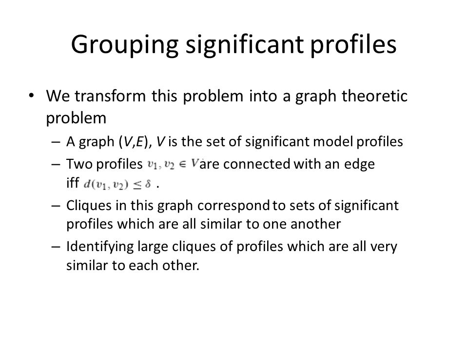 Grouping significant profiles We transform this problem into a graph theoretic problem – A graph (V,E), V is the set of significant model profiles – Two profiles are connected with an edge iff.