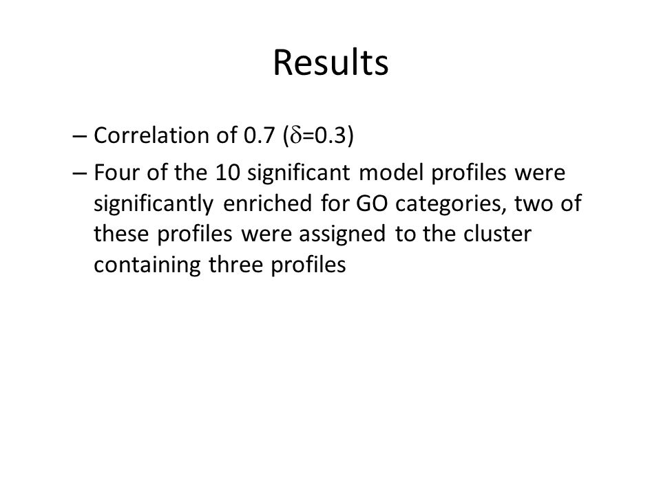 – Correlation of 0.7 (  =0.3) – Four of the 10 significant model profiles were significantly enriched for GO categories, two of these profiles were assigned to the cluster containing three profiles