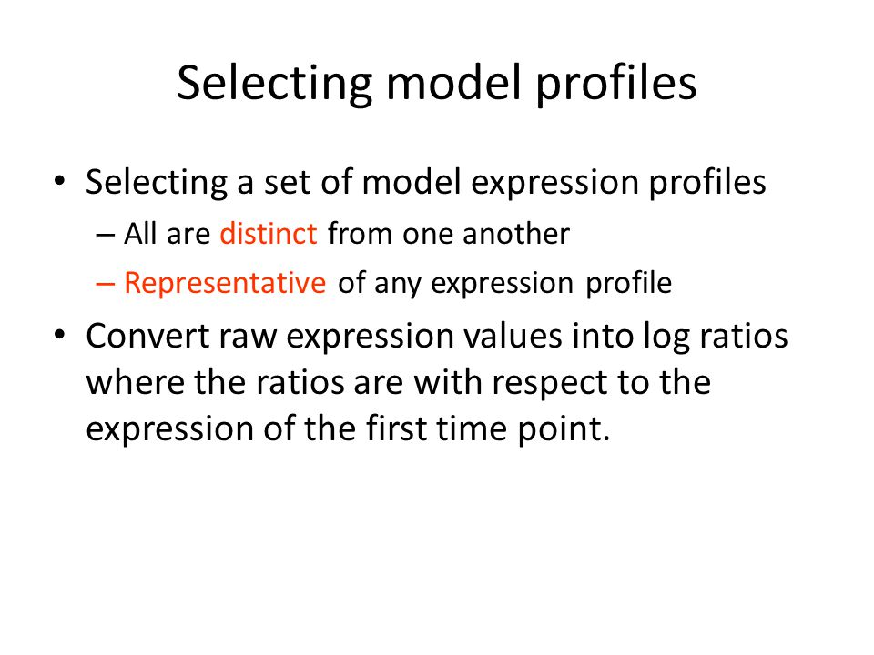 Selecting model profiles Selecting a set of model expression profiles – All are distinct from one another – Representative of any expression profile Convert raw expression values into log ratios where the ratios are with respect to the expression of the first time point.