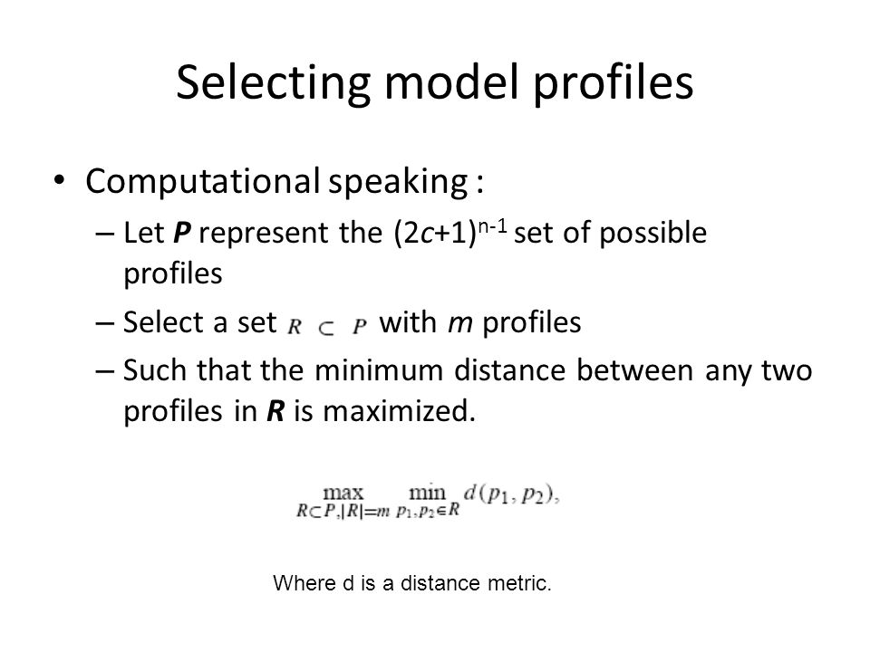 Selecting model profiles Computational speaking : – Let P represent the (2c+1) n-1 set of possible profiles – Select a set with m profiles – Such that the minimum distance between any two profiles in R is maximized.
