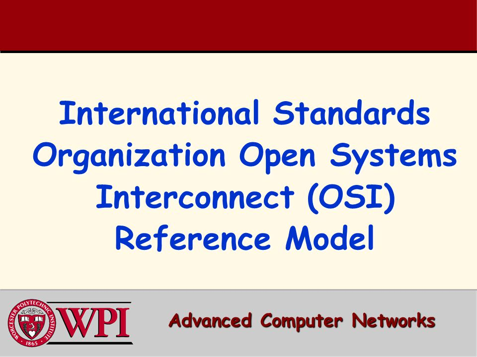 International Standards Organization Open Systems Interconnect (OSI) Reference Model Advanced Computer Networks