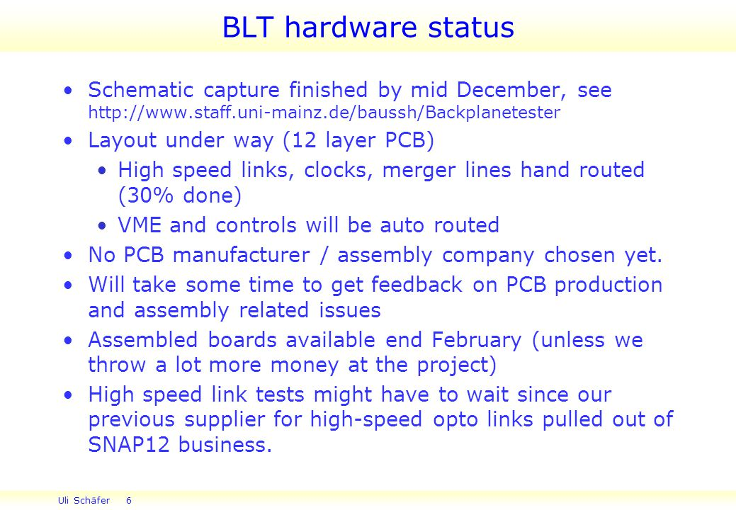 Uli Schäfer 6 BLT hardware status Schematic capture finished by mid December, see   Layout under way (12 layer PCB) High speed links, clocks, merger lines hand routed (30% done) VME and controls will be auto routed No PCB manufacturer / assembly company chosen yet.