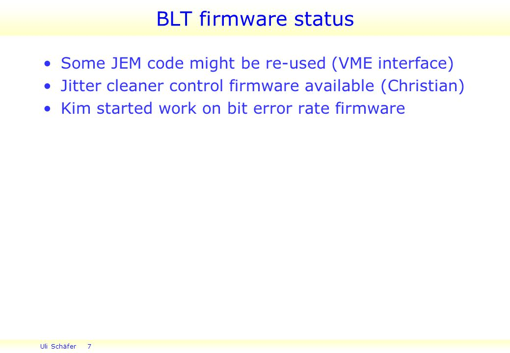 Uli Schäfer 7 BLT firmware status Some JEM code might be re-used (VME interface) Jitter cleaner control firmware available (Christian) Kim started work on bit error rate firmware