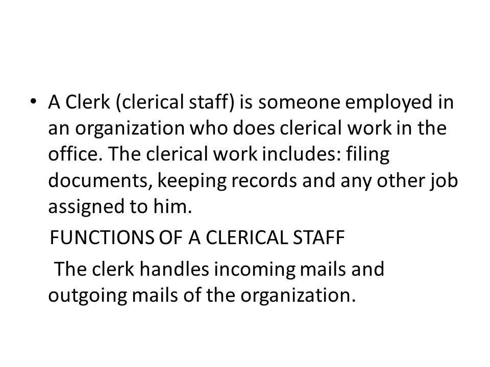 A Clerk (clerical staff) is someone employed in an organization who does clerical work in the office.