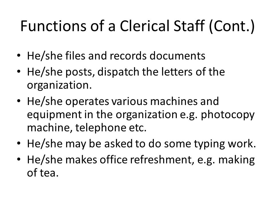 Functions of a Clerical Staff (Cont.) He/she files and records documents He/she posts, dispatch the letters of the organization.