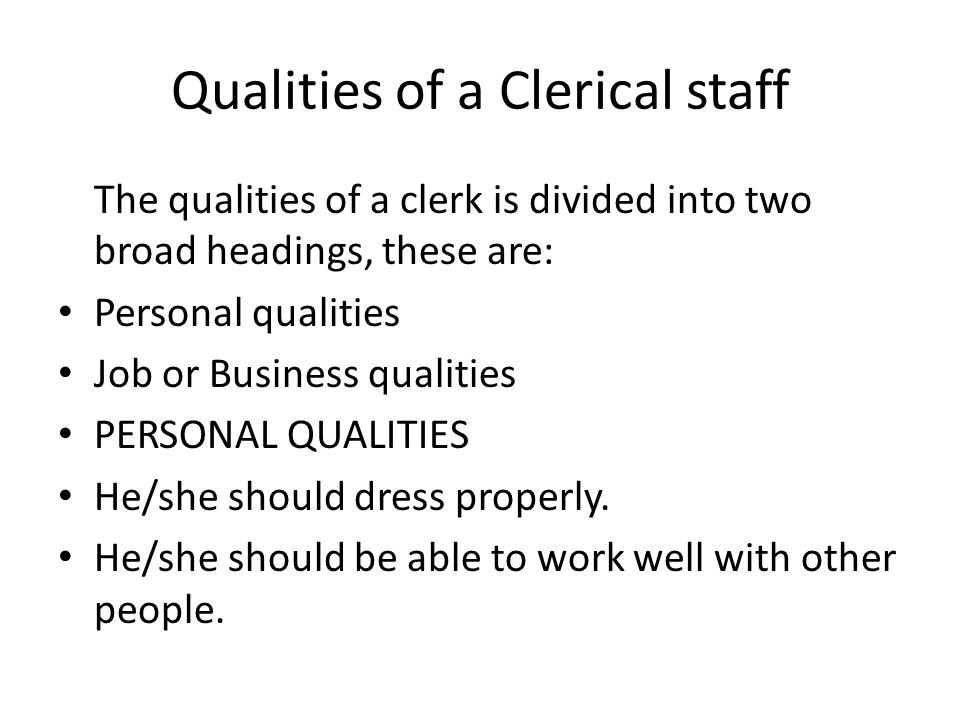 Qualities of a Clerical staff The qualities of a clerk is divided into two broad headings, these are: Personal qualities Job or Business qualities PERSONAL QUALITIES He/she should dress properly.