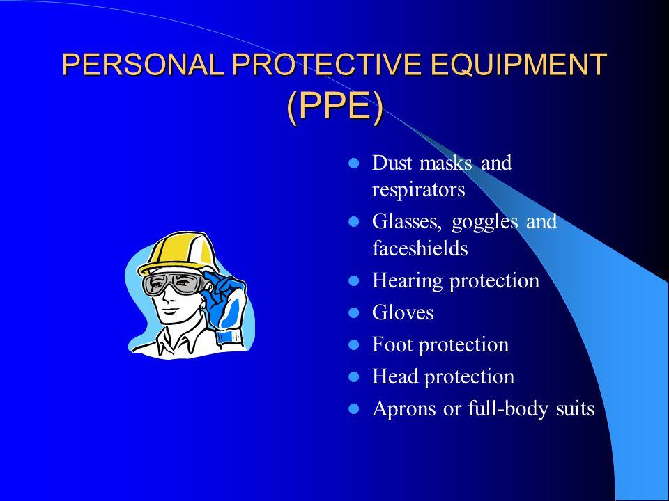 PERSONAL PROTECTIVE EQUIPMENT (PPE) Dust masks and respirators Glasses, goggles and faceshields Hearing protection Gloves Foot protection Head protection Aprons or full-body suits