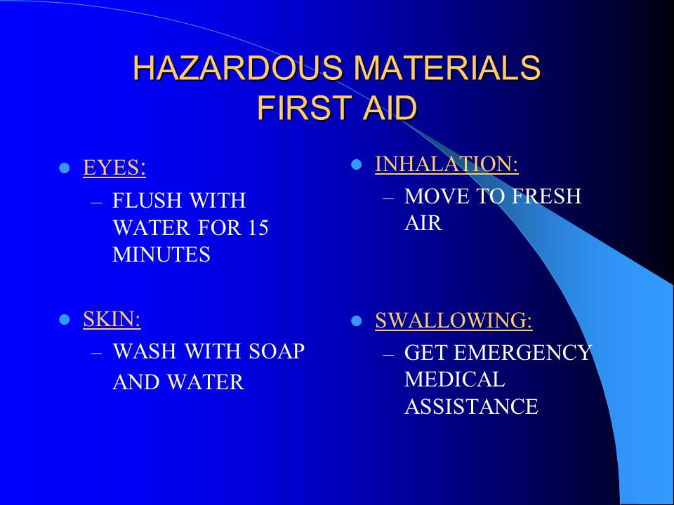 HAZARDOUS MATERIALS FIRST AID EYES : – FLUSH WITH WATER FOR 15 MINUTES SKIN: – WASH WITH SOAP AND WATER INHALATION: – MOVE TO FRESH AIR SWALLOWING: – GET EMERGENCY MEDICAL ASSISTANCE