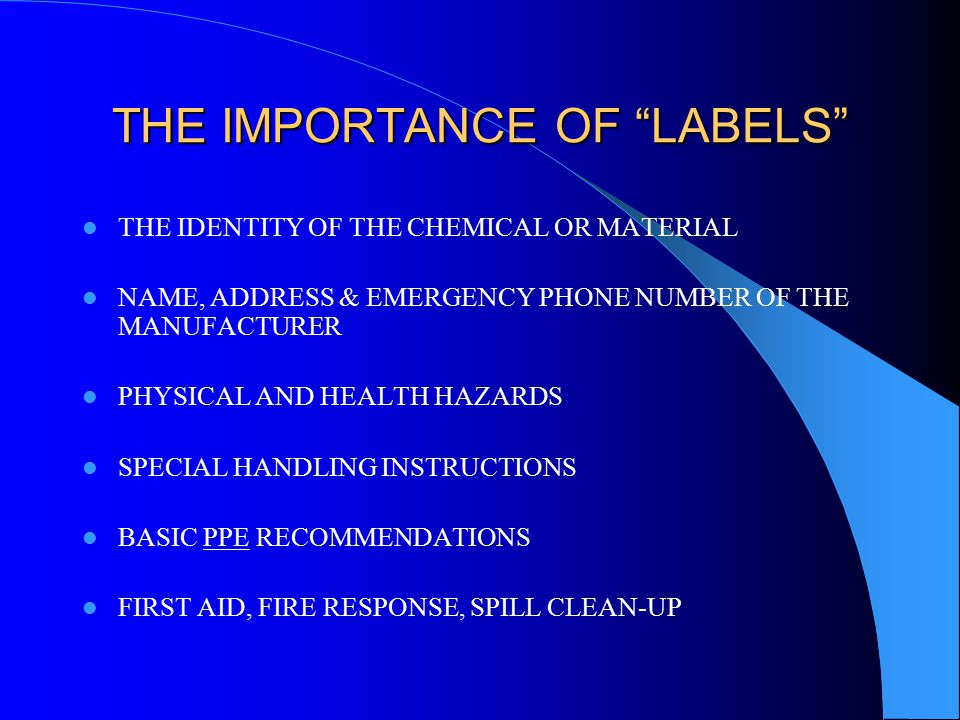 THE IMPORTANCE OF LABELS THE IDENTITY OF THE CHEMICAL OR MATERIAL NAME, ADDRESS & EMERGENCY PHONE NUMBER OF THE MANUFACTURER PHYSICAL AND HEALTH HAZARDS SPECIAL HANDLING INSTRUCTIONS BASIC PPE RECOMMENDATIONS FIRST AID, FIRE RESPONSE, SPILL CLEAN-UP