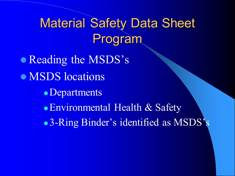Material Safety Data Sheet Program Reading the MSDS's MSDS locations Departments Environmental Health & Safety 3-Ring Binder's identified as MSDS's