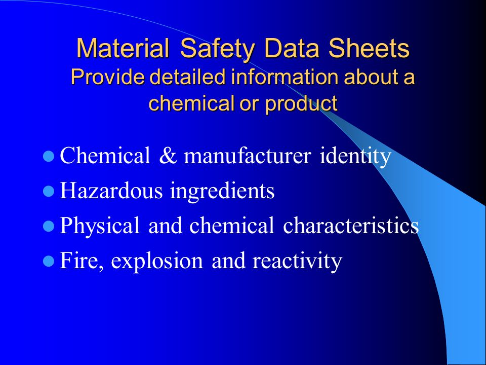 Material Safety Data Sheets Provide detailed information about a chemical or product Chemical & manufacturer identity Hazardous ingredients Physical and chemical characteristics Fire, explosion and reactivity