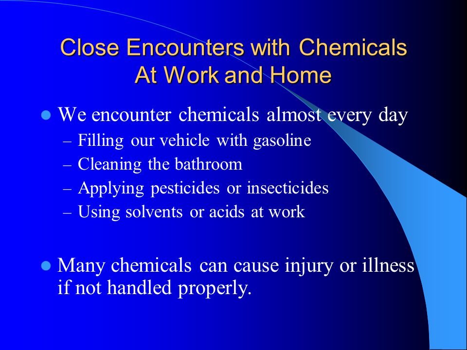 Close Encounters with Chemicals At Work and Home We encounter chemicals almost every day – Filling our vehicle with gasoline – Cleaning the bathroom – Applying pesticides or insecticides – Using solvents or acids at work Many chemicals can cause injury or illness if not handled properly.