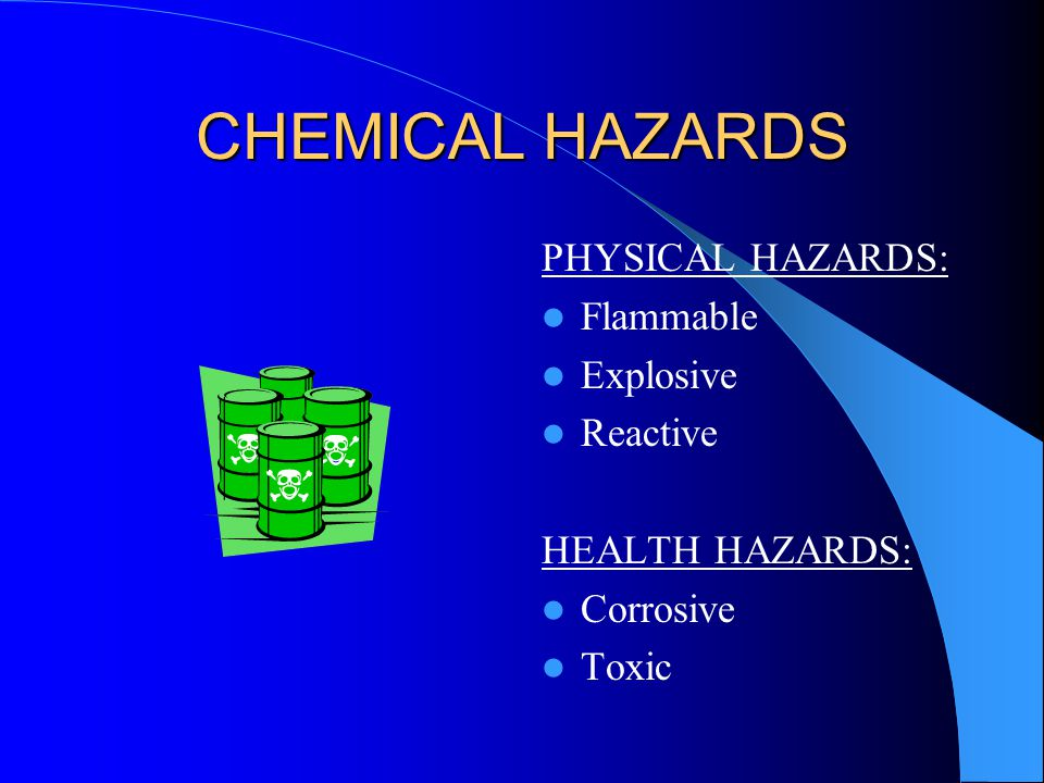 CHEMICAL HAZARDS PHYSICAL HAZARDS: Flammable Explosive Reactive HEALTH HAZARDS: Corrosive Toxic