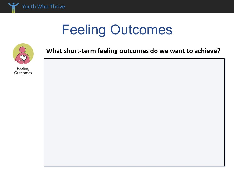 Youth Who Thrive Feeling Outcomes What short-term feeling outcomes do we want to achieve
