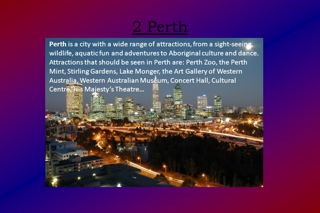 2 Perth Perth is a city with a wide range of attractions, from a sight-seeing, wildlife, aquatic fun and adventures to Aboriginal culture and dance.