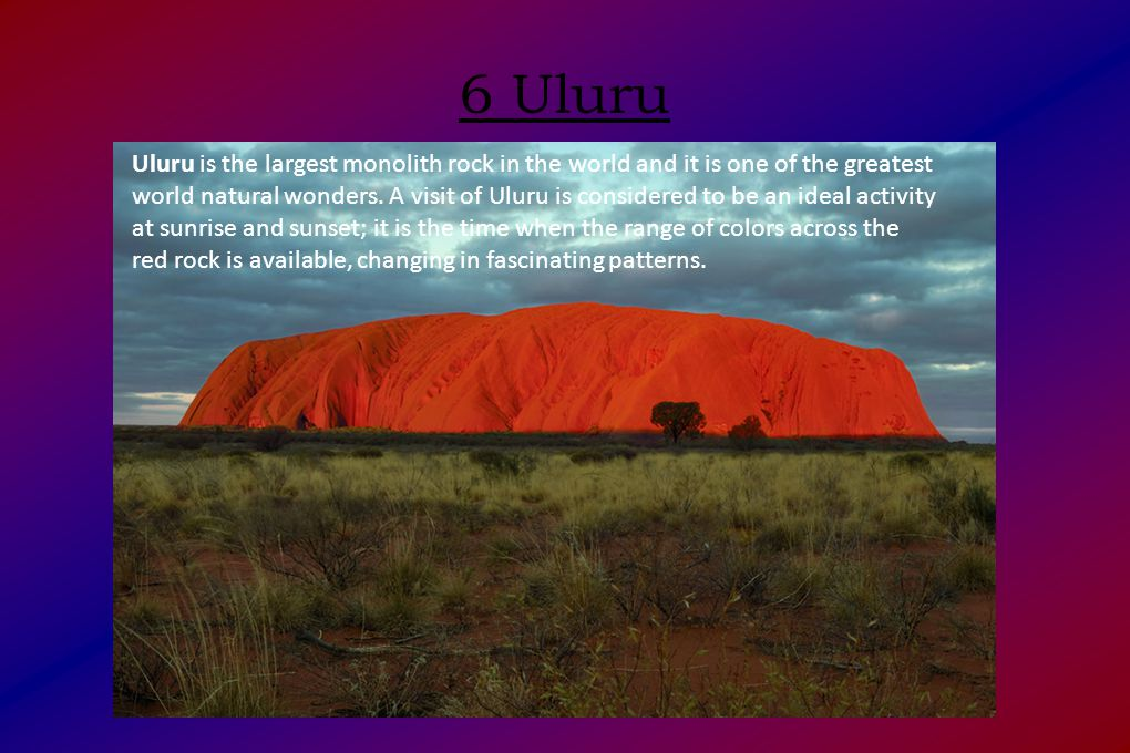 6 Uluru Uluru is the largest monolith rock in the world and it is one of the greatest world natural wonders.