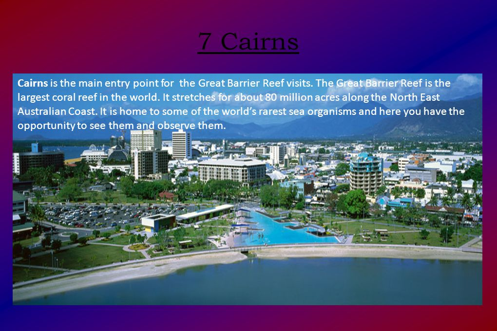 7 Cairns Cairns is the main entry point for the Great Barrier Reef visits.