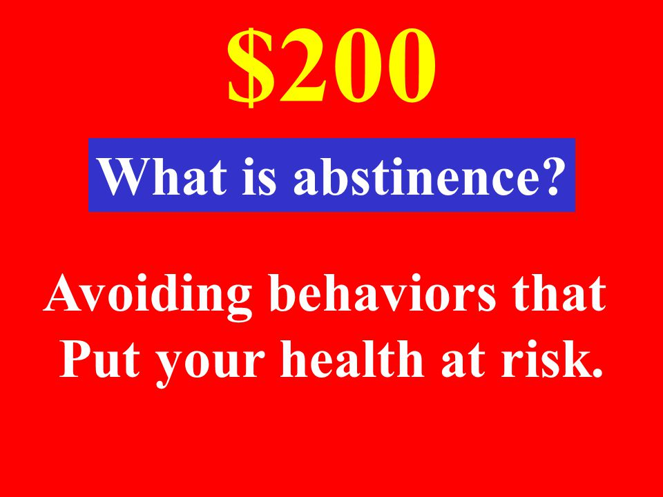 $200 What is abstinence Avoiding behaviors that Put your health at risk.