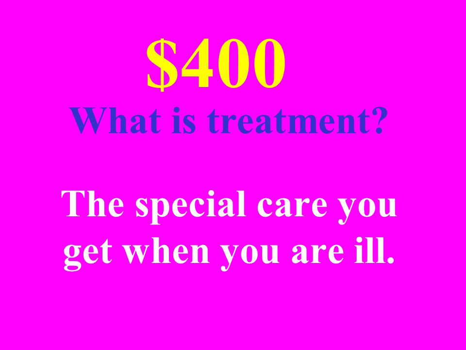 The special care you get when you are ill. $400 What is treatment