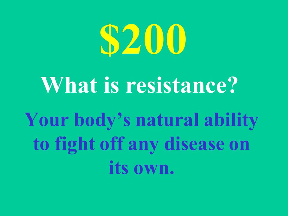 Your body's natural ability to fight off any disease on its own. $200 What is resistance