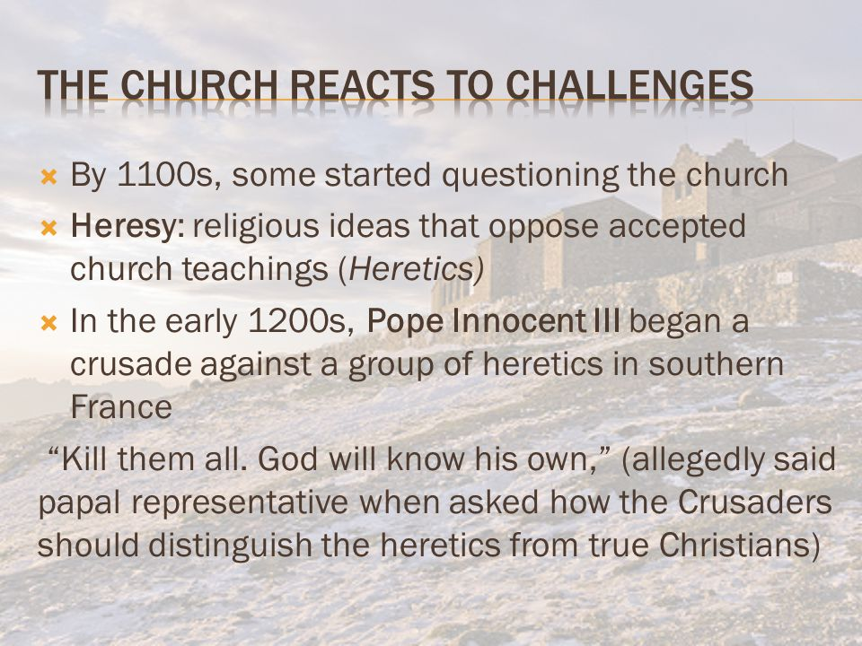  By 1100s, some started questioning the church  Heresy: religious ideas that oppose accepted church teachings (Heretics)  In the early 1200s, Pope Innocent III began a crusade against a group of heretics in southern France Kill them all.