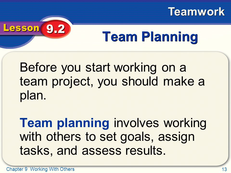 13 Chapter 9 Working With Others Teamwork Team Planning Before you start working on a team project, you should make a plan. Team planning involves wor