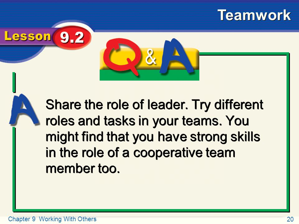 20 Chapter 9 Working With Others Teamwork Q and A Share the role of leader. Try different roles and tasks in your teams. You might find that you have