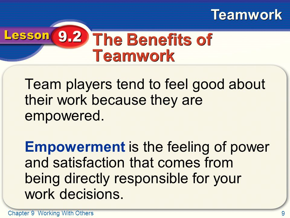9 Chapter 9 Working With Others Teamwork The Benefits of Teamwork Team players tend to feel good about their work because they are empowered. Empowerm