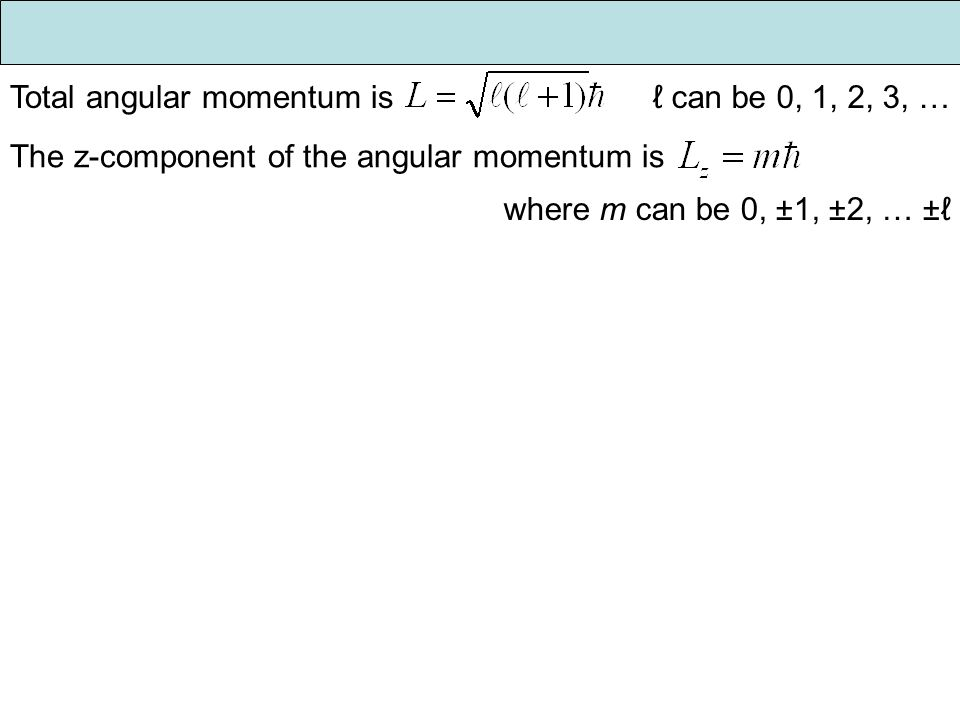 Total angular momentum is ℓ can be 0, 1, 2, 3, … The z-component of the angular momentum is where m can be 0, ±1, ±2, … ±ℓ