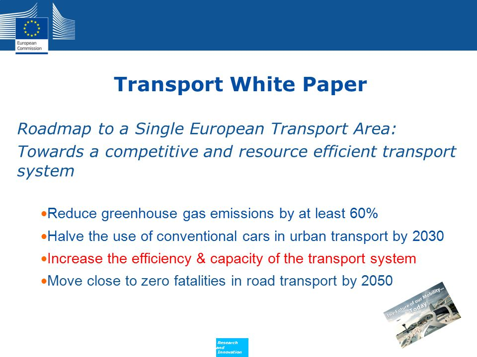 Policy Research and Innovation Research and Innovation Transport White Paper Roadmap to a Single European Transport Area: Towards a competitive and resource efficient transport system Reduce greenhouse gas emissions by at least 60% Halve the use of conventional cars in urban transport by 2030 Increase the efficiency & capacity of the transport system Move close to zero fatalities in road transport by 2050